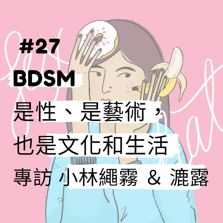Sex Chat podcast #27 BDSM 是性、是藝術,也是文化和生活 _ 專訪 小林繩霧 & 漉露