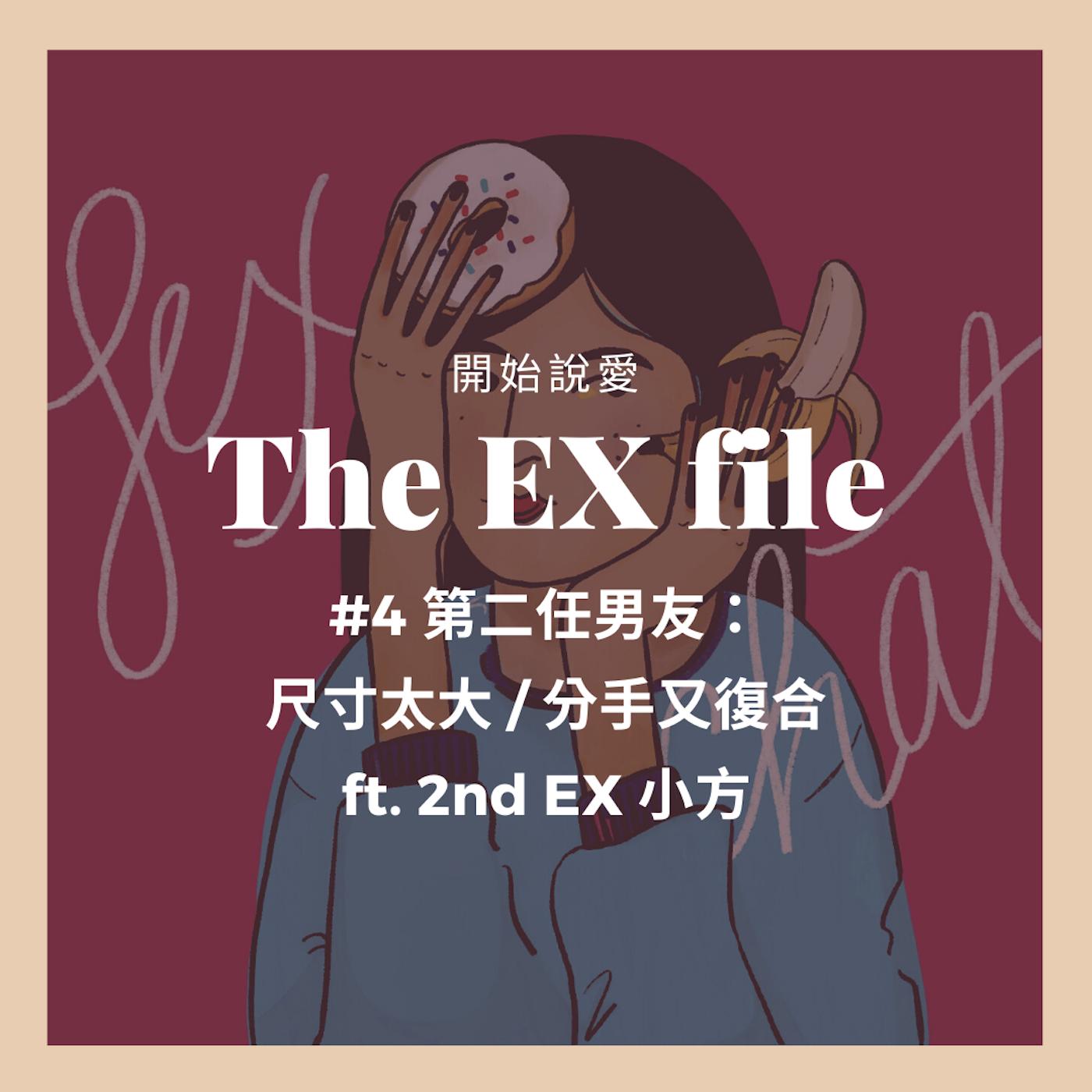 The EX file 開始說愛 #4 第二任男友: 尺寸太大 / 分手又復合 ft. 2nd EX 小方