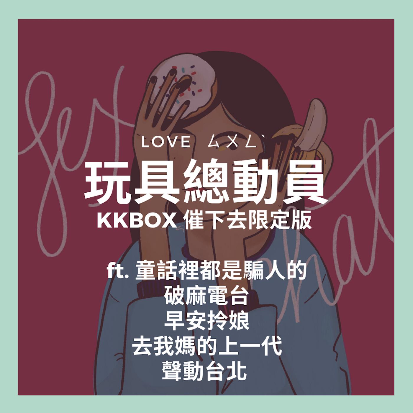 玩具總動員 LOVE ㄙㄨㄥˋ!KKBOX 催下去限定版 ft. 童話裡都是騙人的、破麻電台、早安拎娘、去我媽的上一代、聲動台北