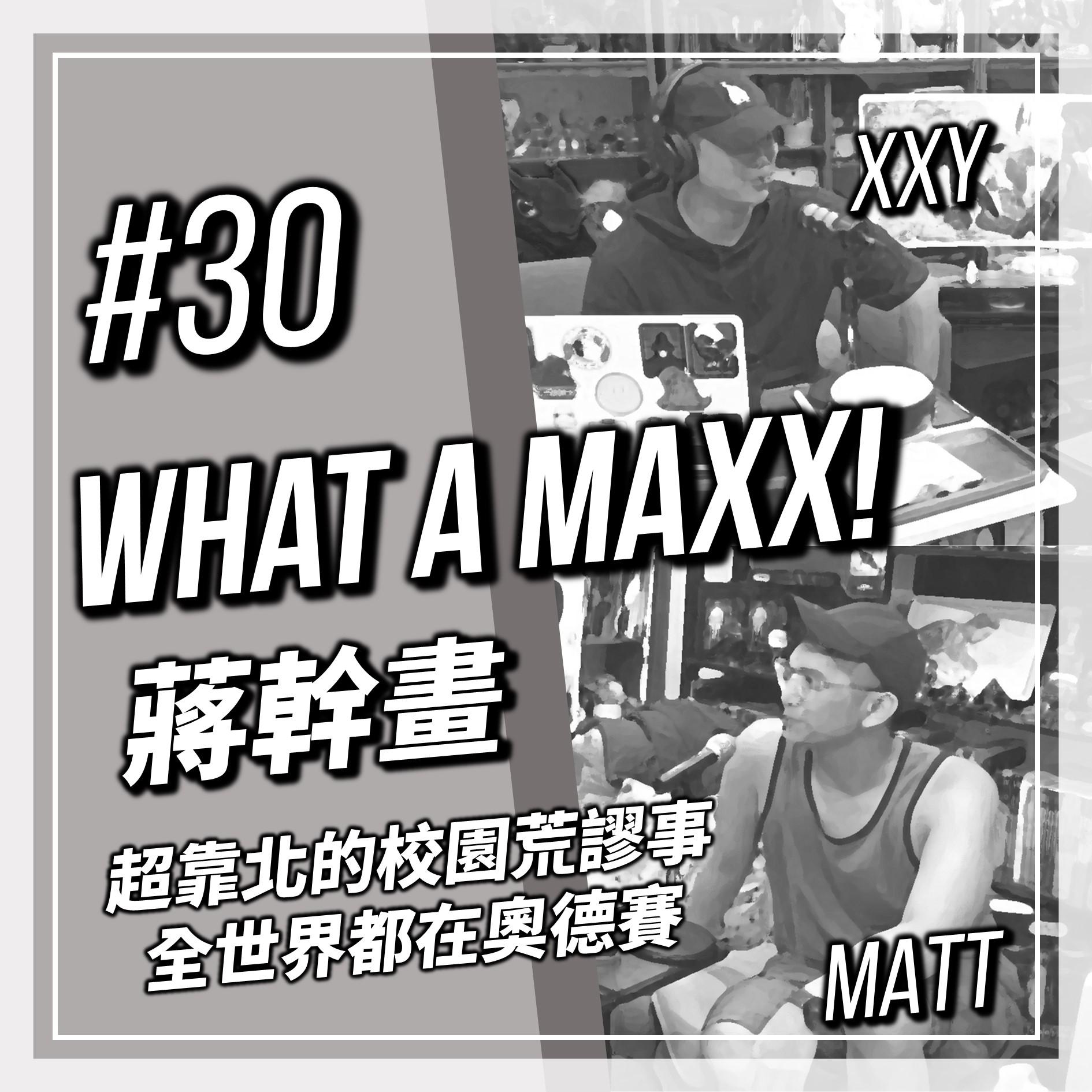 【What A MAXX! 蔣幹畫】#030 - 超靠北的校園荒謬事 全世界現在都在奧德賽 | XXY + Matt