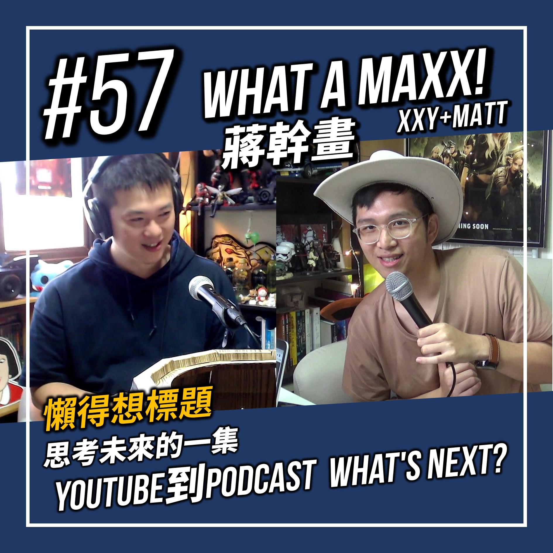 【What A MAXX! 蔣幹畫...懶得想標題... 】#057 - 思考未來的一集,YouTube到PODCAST What's NEXT?   XXY + Matt