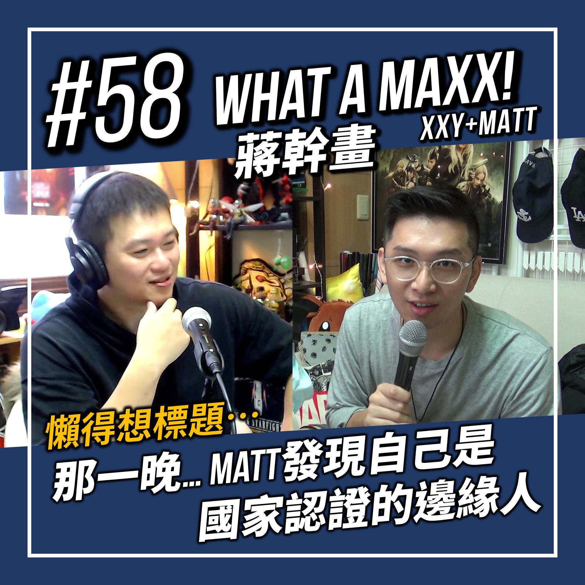 【What A MAXX! 蔣幹畫...懶得想標題... 】#058 - 那一晚... Matt發現自己是國家認證的邊緣人?! | XXY + Matt