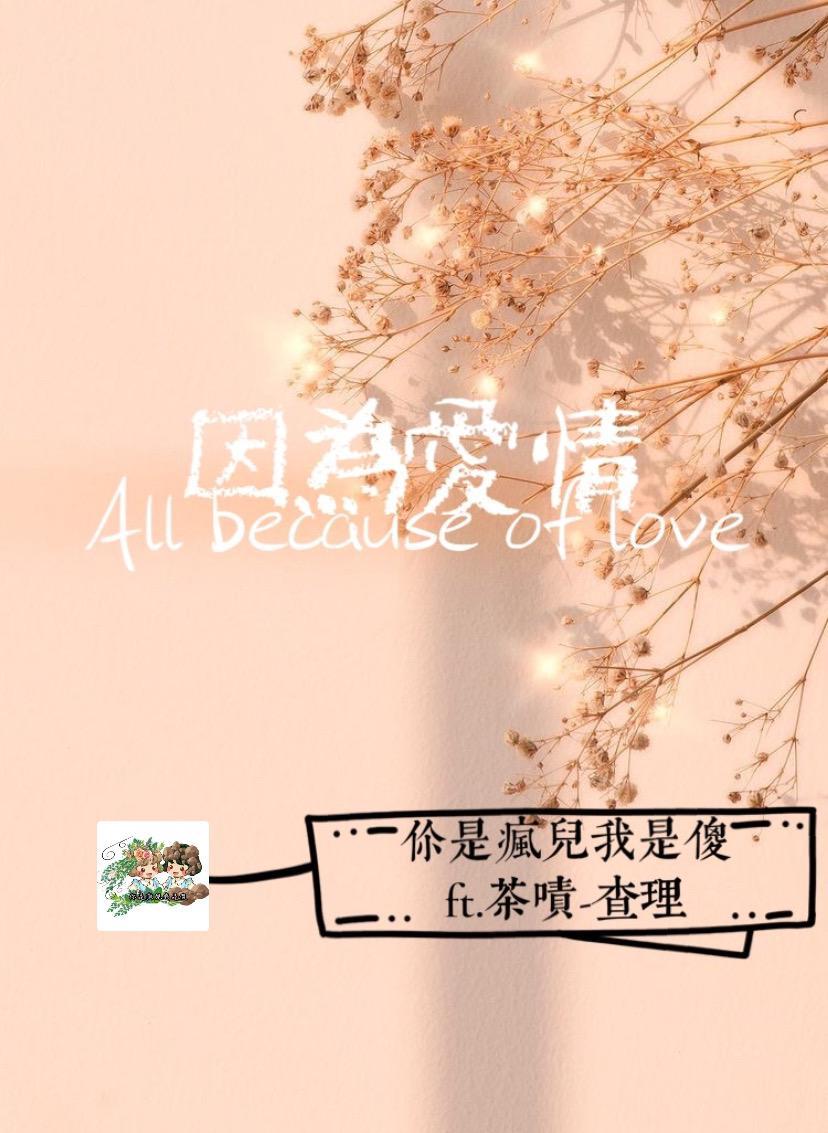 因為愛情 All because of love ft. 茶嘖-查理小姐
