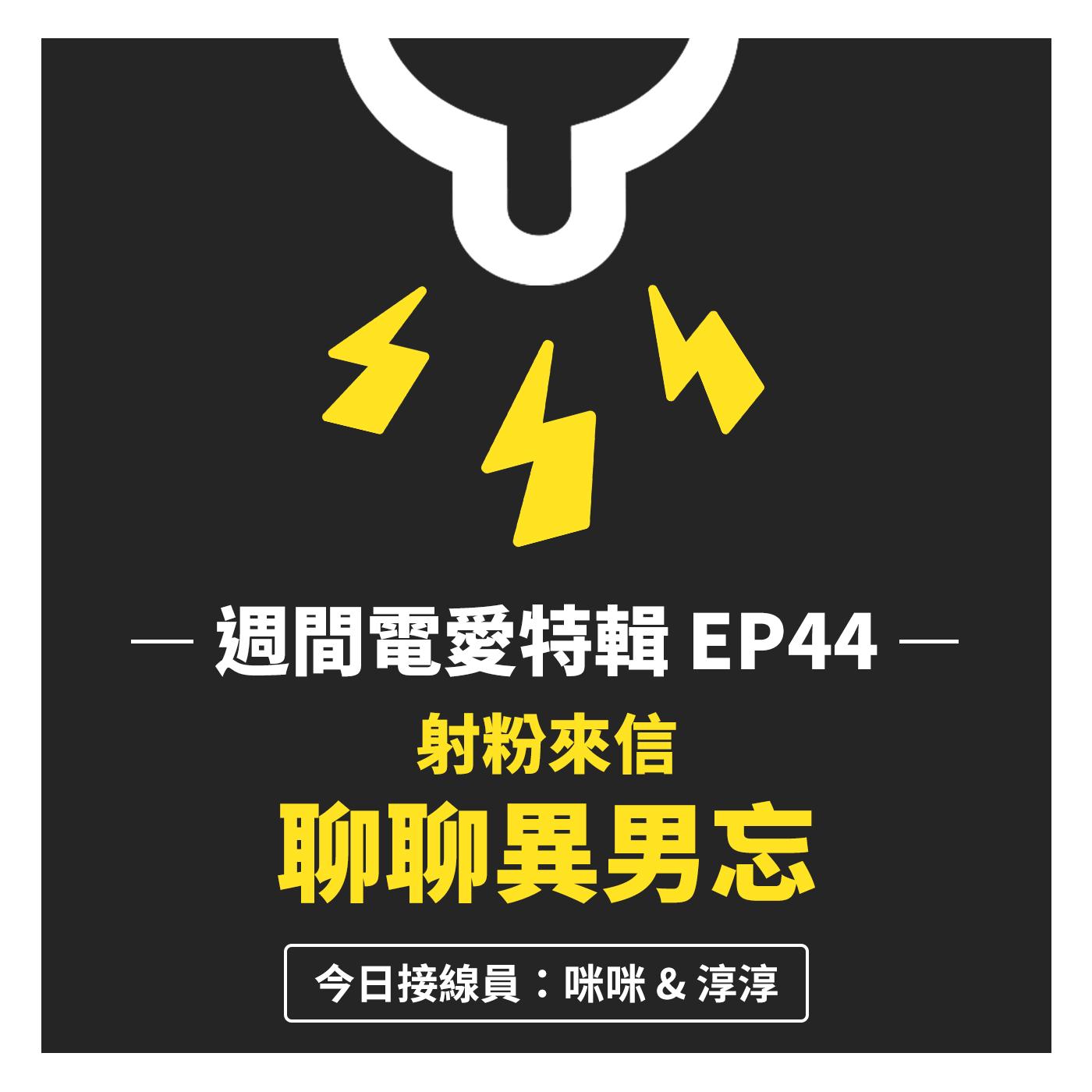 [週間電愛特輯] EP44 射粉來信 - 聊聊異男忘