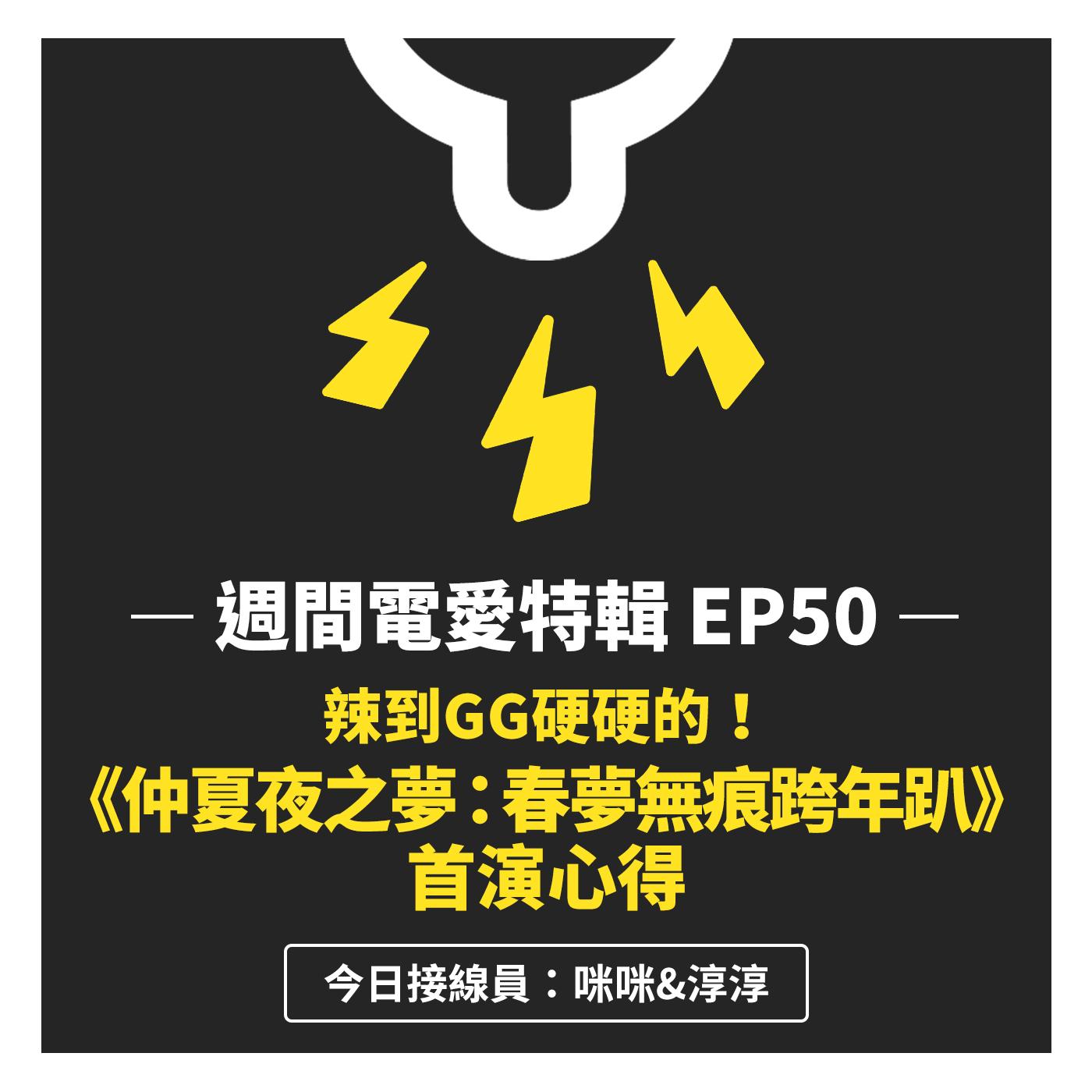 [週間電愛特輯] EP50 辣到GG硬硬的!《仲夏夜之夢:春夢無痕跨年趴》首演心得