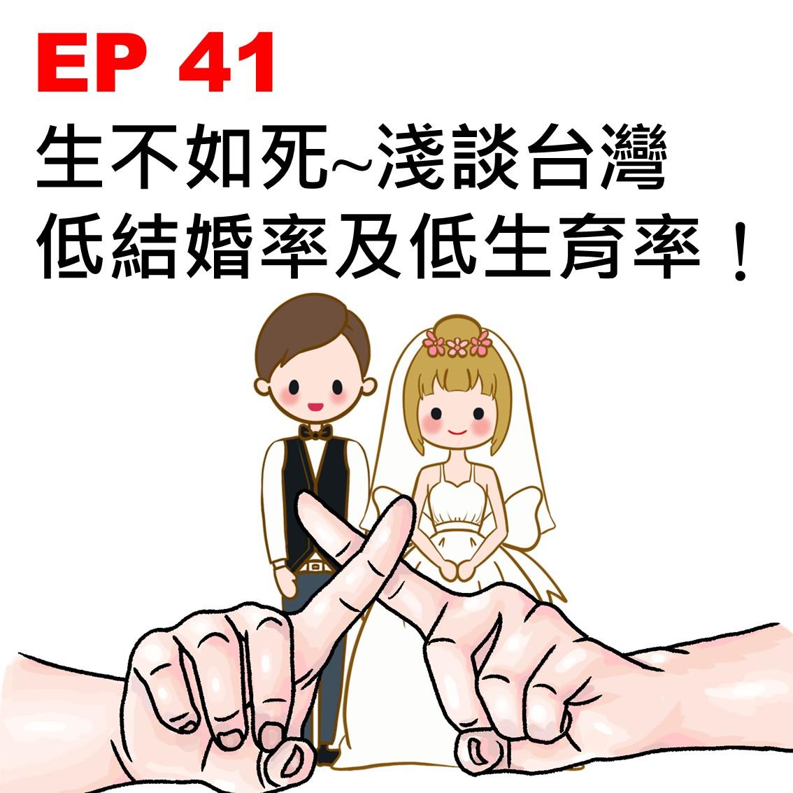 EP 41   生不如死~淺談台灣低結婚率及低生育率!