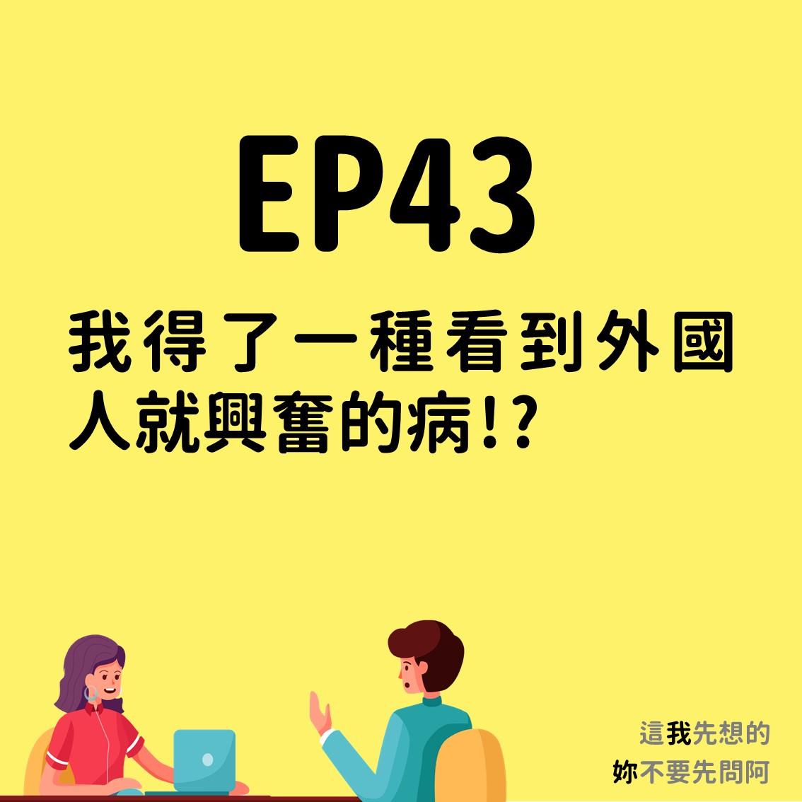 EP43 我得了一種看到外國人就興奮的病!?