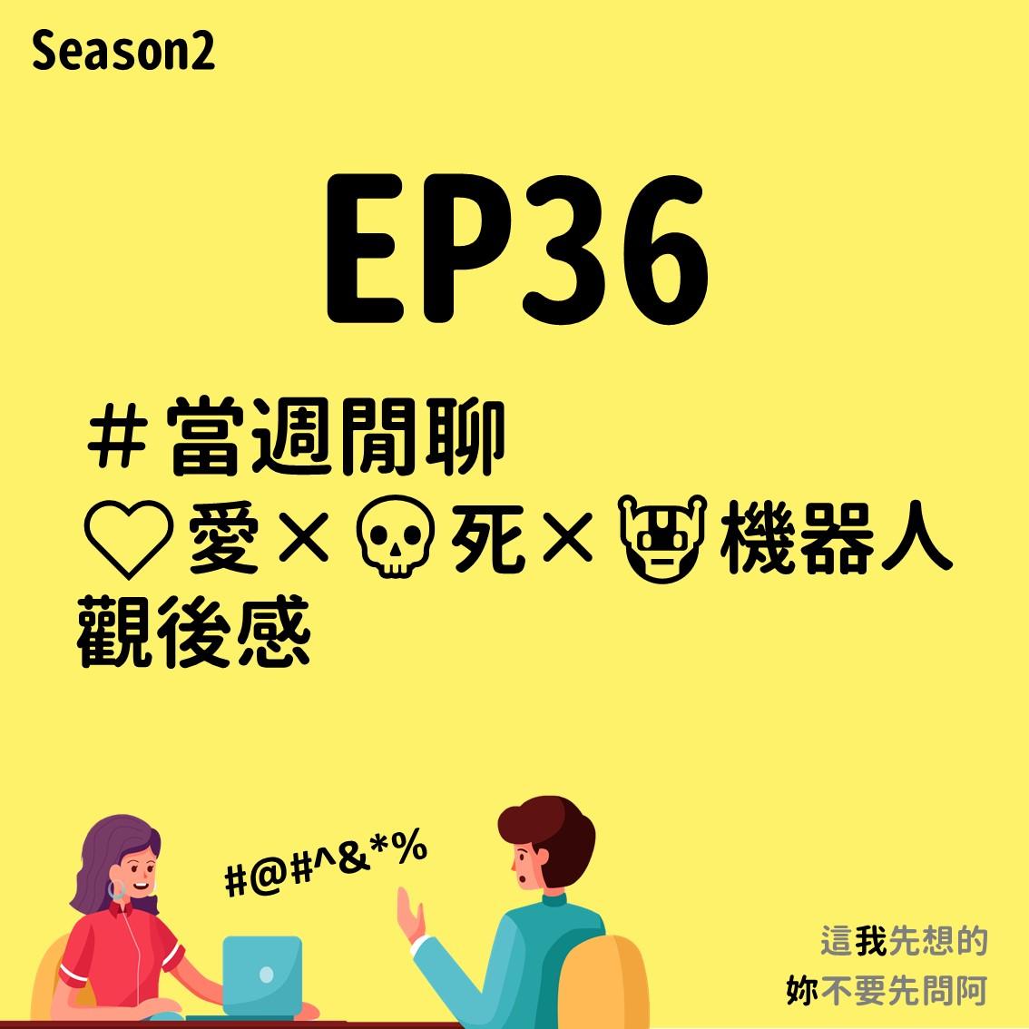 EP36 當週閒聊|❤️愛×💀死×🤖機器人觀後感