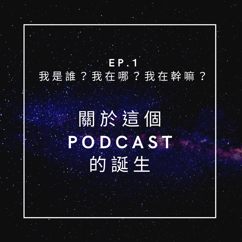 Ep.1:「我是誰?我在哪?我在幹嘛?」—— the origin of this podcast