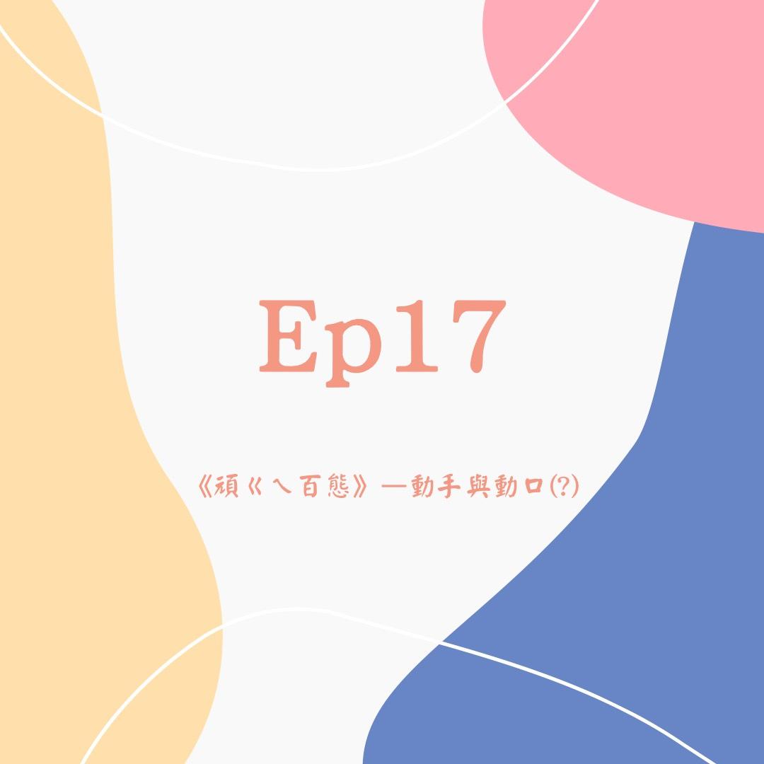 Ep17《頑ㄍㄟ百態》-動手與動口(?)