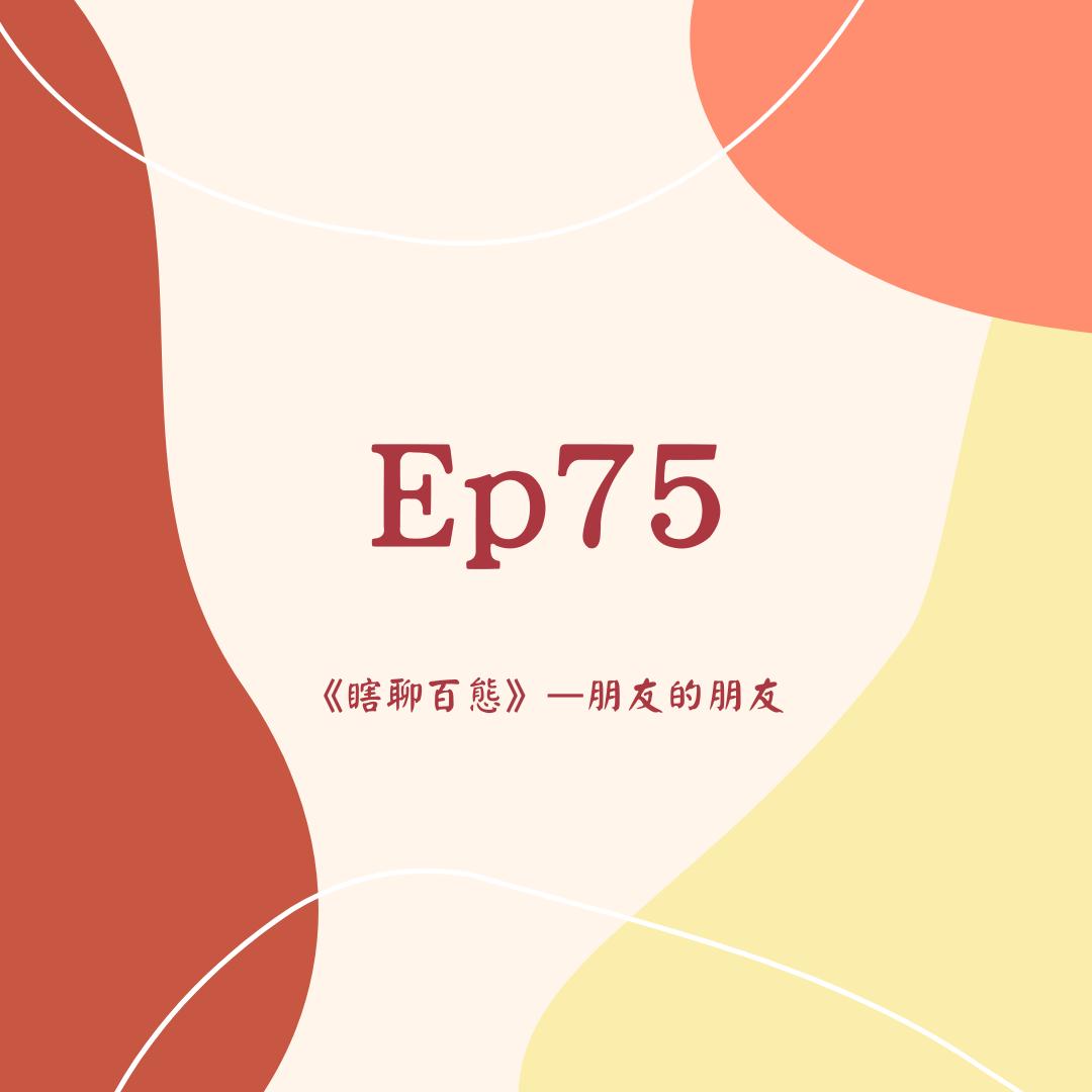Ep75《瞎聊百態》-朋友的朋友