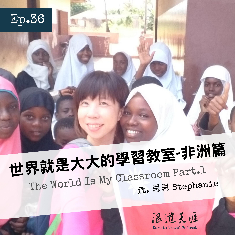 Ep. 36 世界就是大大的學習教室 - 非洲篇1 ft. 思思  The World Is My Classroom part.1 ft. Stephanie