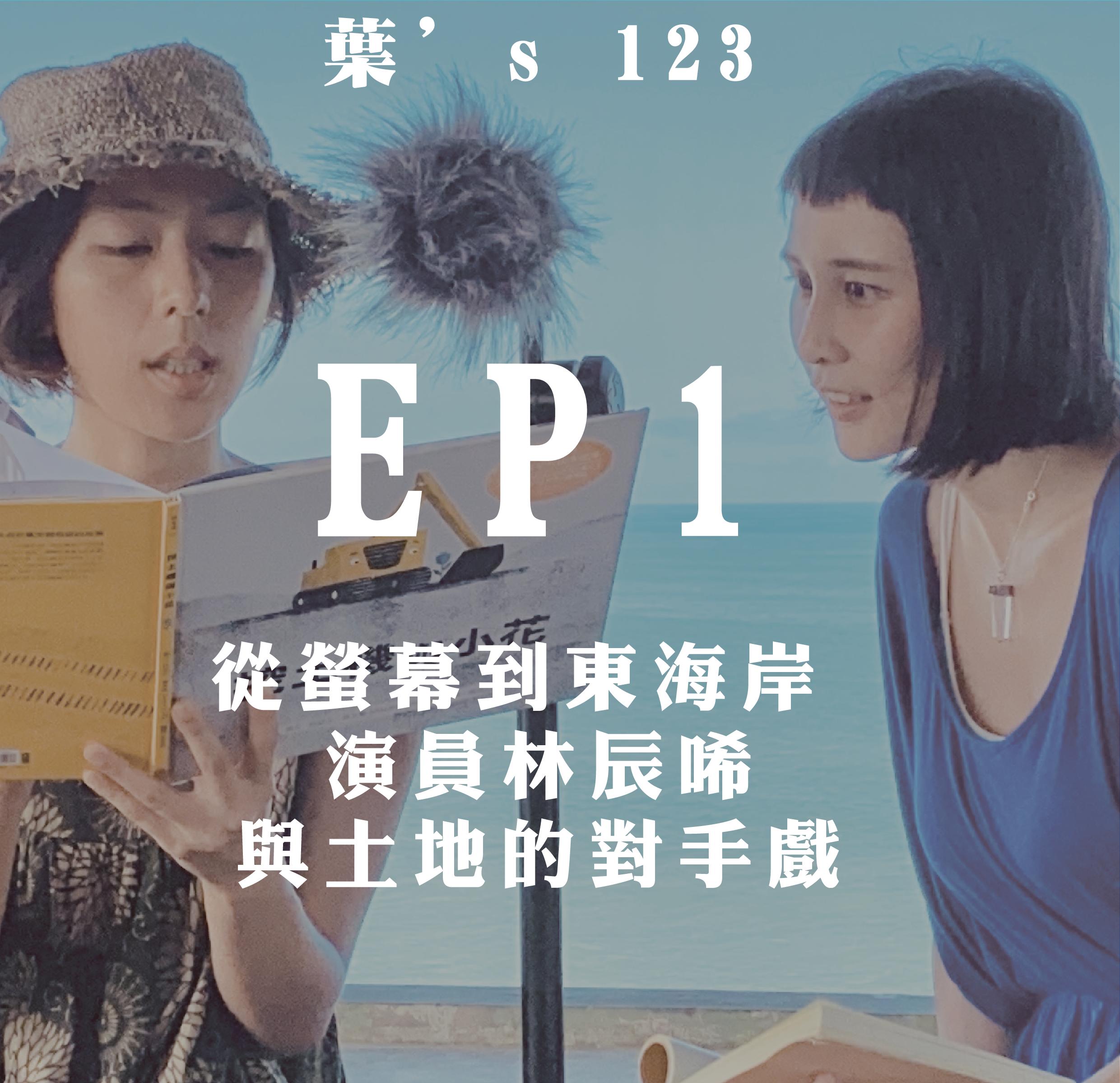 [葉's 123 ]EP01 (ft.林辰唏):從螢幕到東海岸,演員林辰唏與土地的對手戲