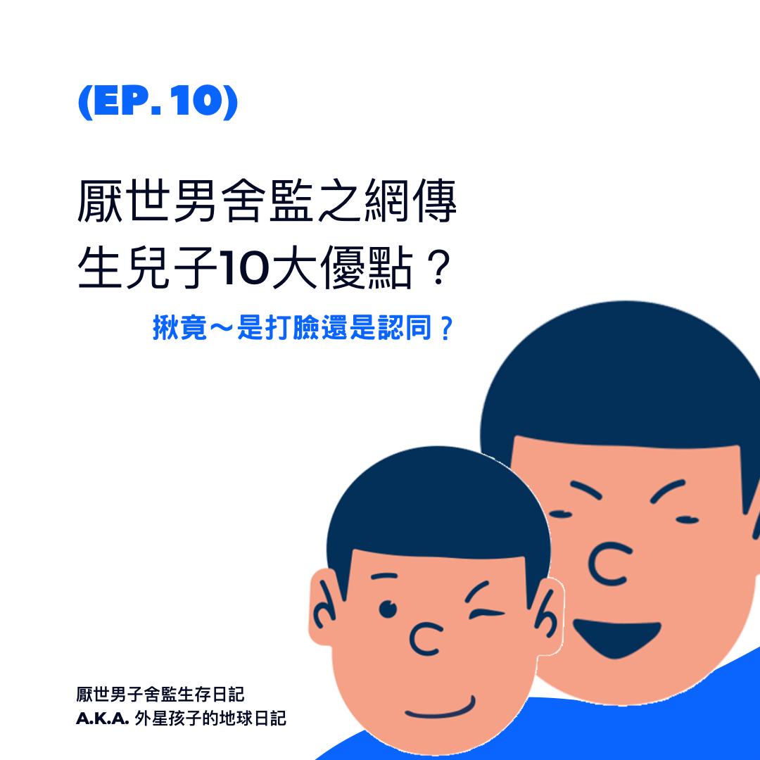 Ep. 10 厭世男舍監之網傳生兒子10大優點?揪竟是打臉還是認同?