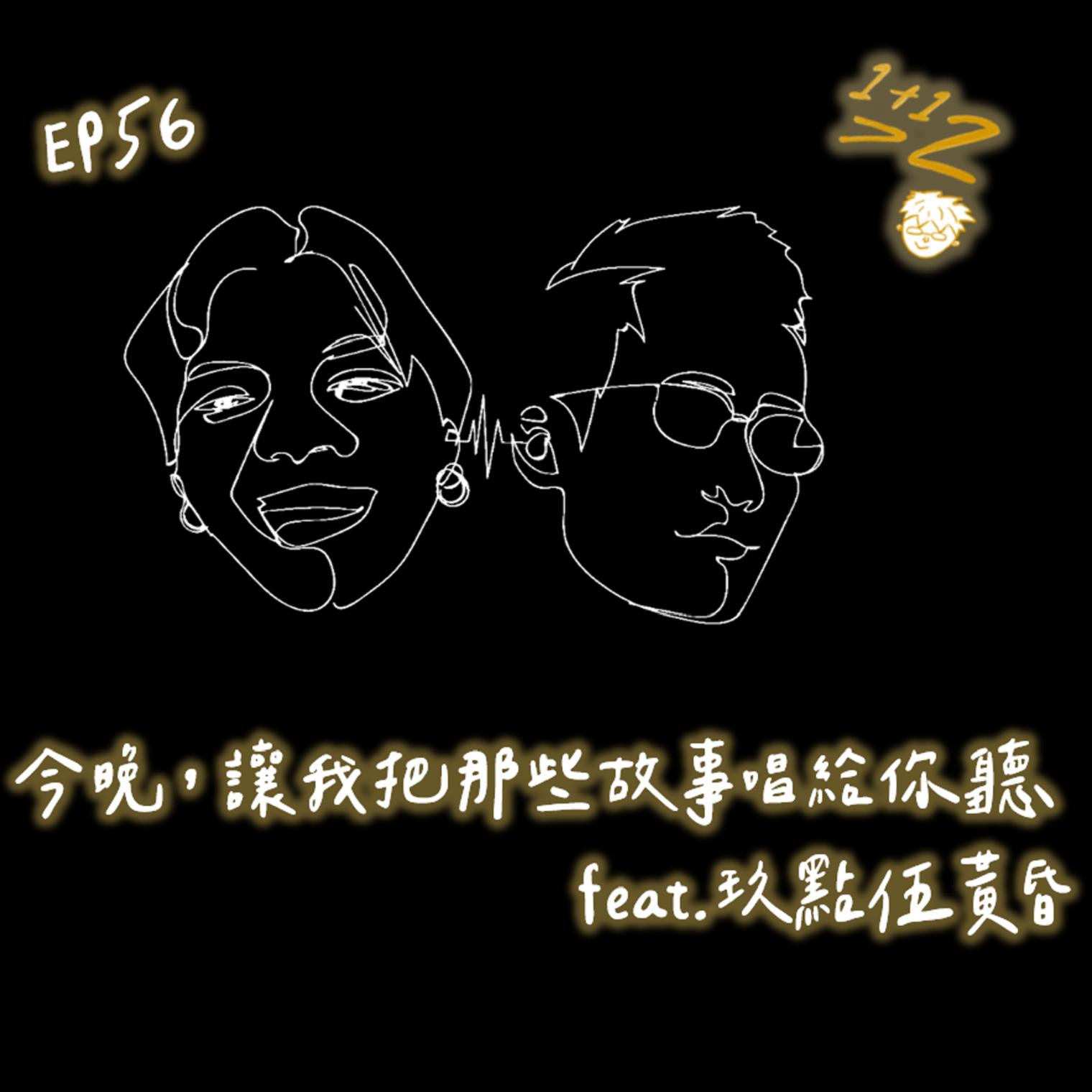 EP56|1+1>2|今晚,讓我把那些故事唱給你聽 (feat.玖點伍黃昏)