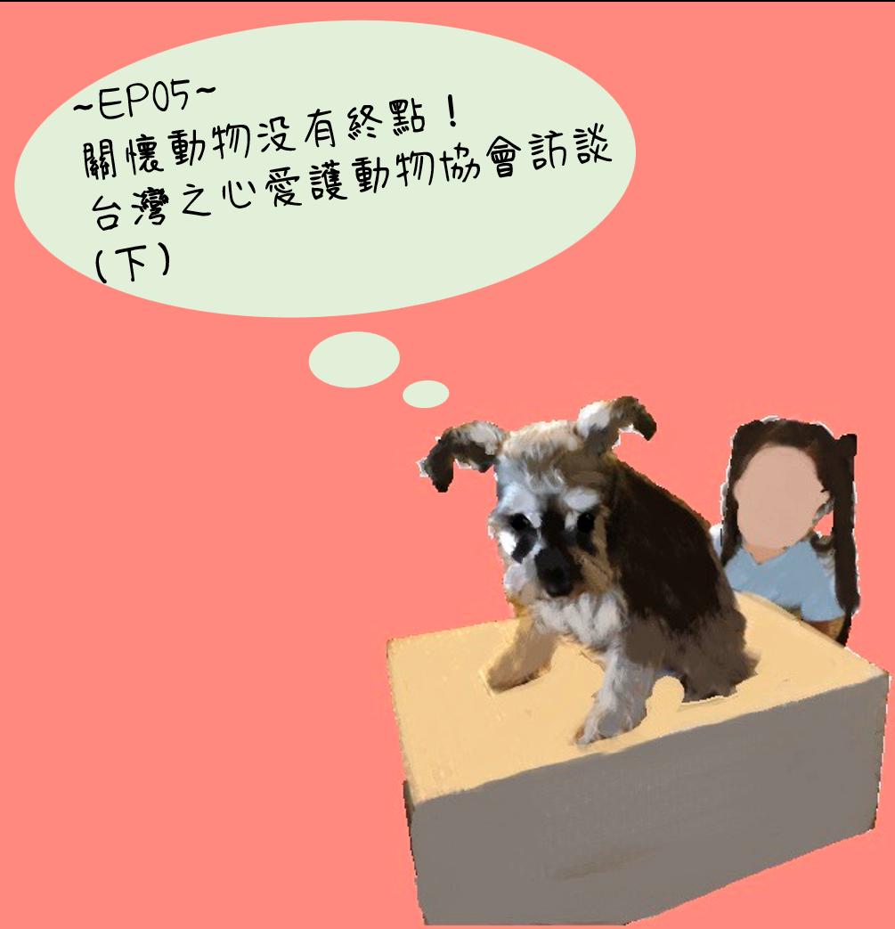 ~EP05~  關懷動物沒有終點!台灣之心愛護動物協會訪談(下)