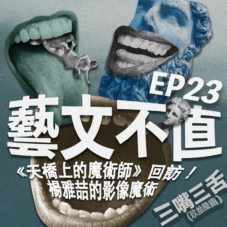 EP 23 藝文不值:《天橋上的魔術師》回訪!楊雅喆的影像魔術
