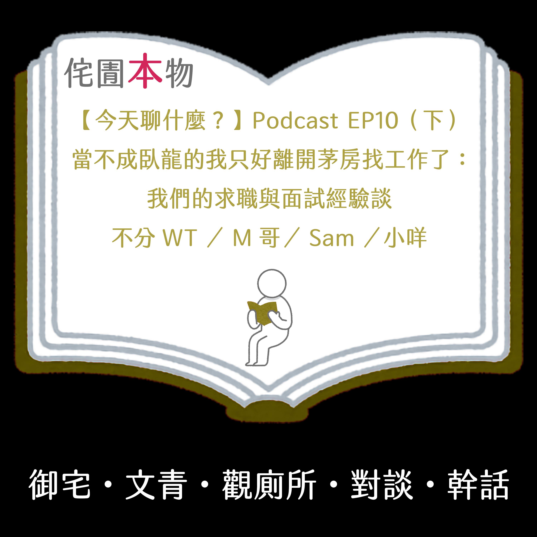 【今天聊什麼?】Podcast EP10(下) 當不成臥龍的我只好離開茅房找工作了:我們的求職與面試經驗談 【侘圊本物】不分WT/M哥/Sam/小咩