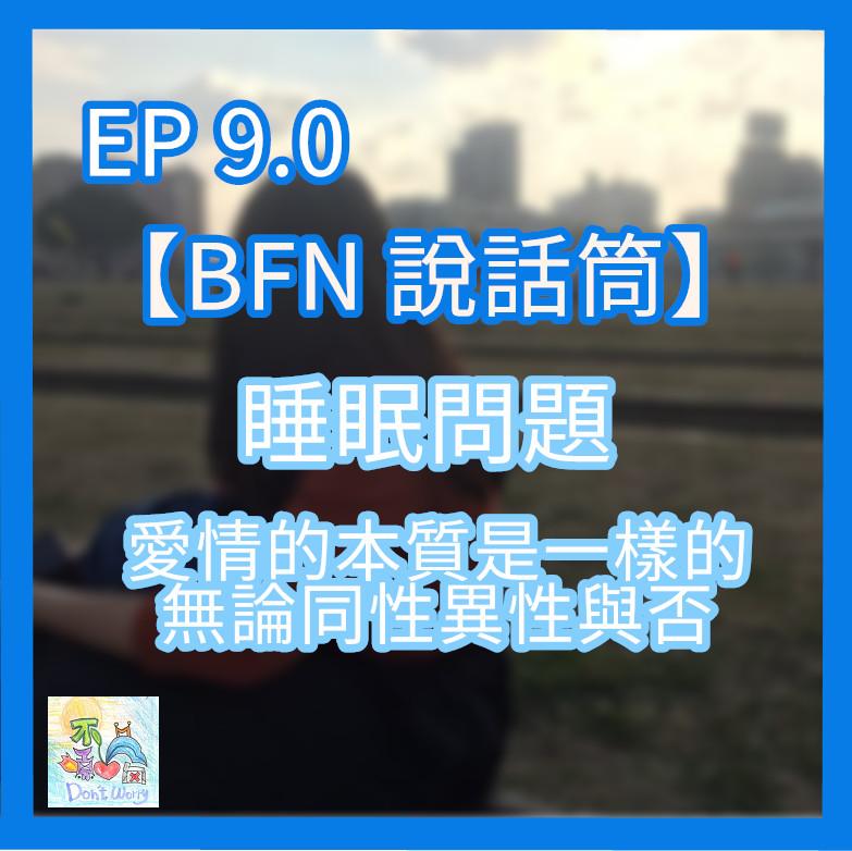 EP9.0 【BFN說話筒】睡覺是件難事/愛情的本質不論同性異性雙性