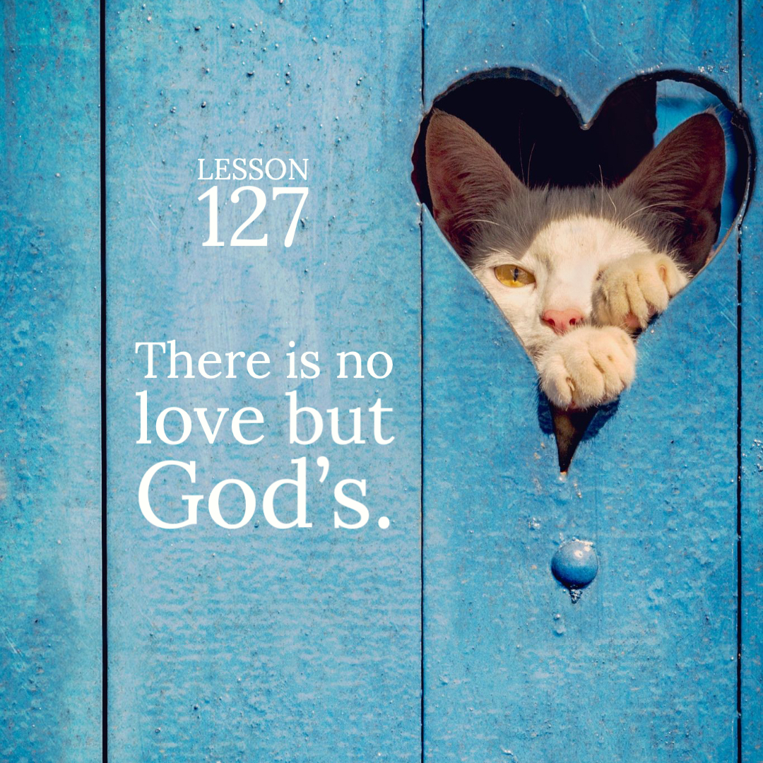 ACIM#127  There is no love but God's