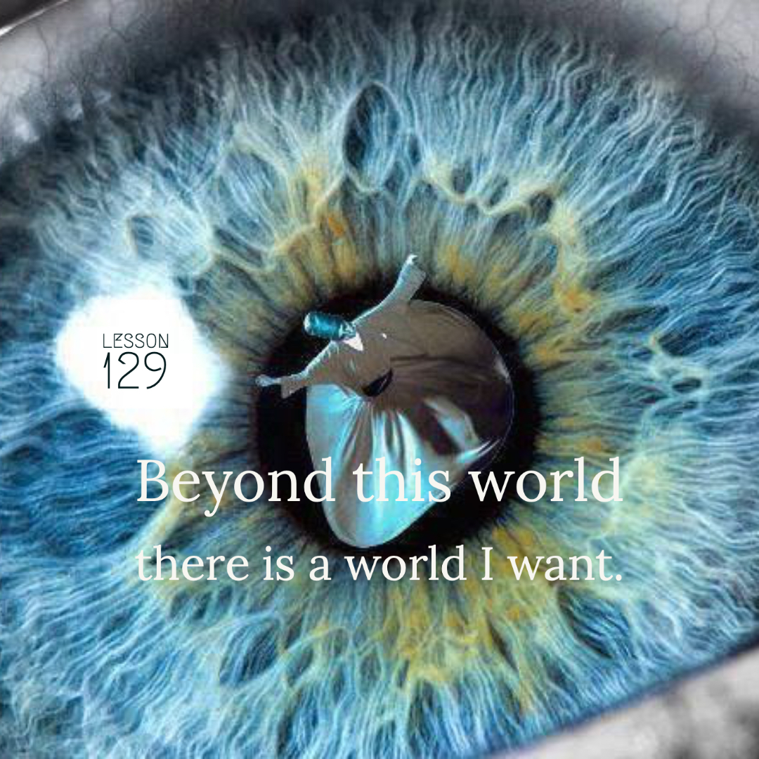 ACIM#129  Beyond this world there is a world I want