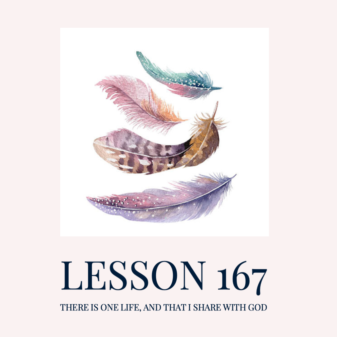 ACIM#167  There is one life, and that I share with God