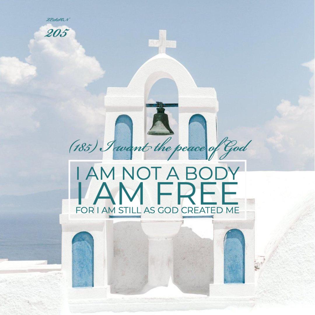 ACIM#205 I am not a body. I am free.   For I am still as God created me.