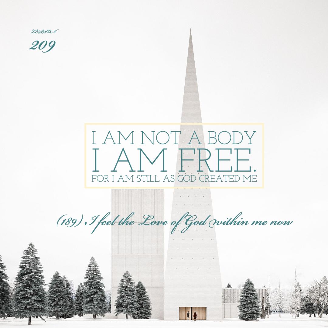 ACIM#209   I am not a body. I am free.   For I am still as God created me