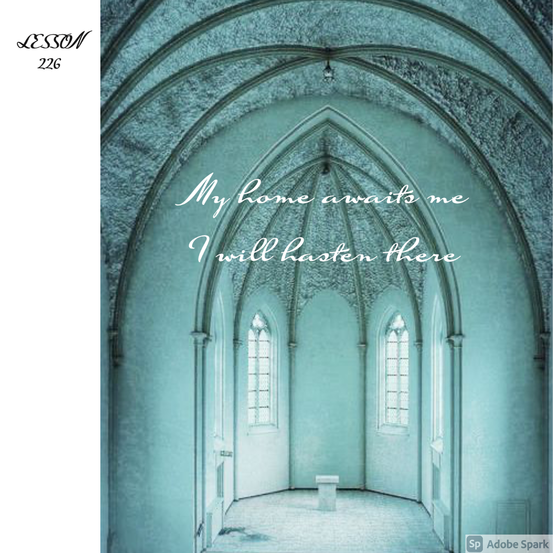 ACIM#226 My home awaits me. I will hasten there