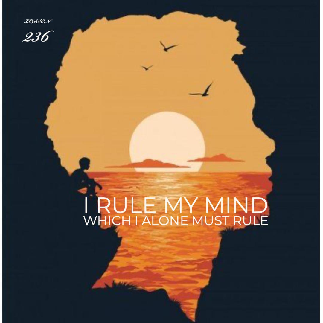 ACIM#236 I rule my mind, which I alone must rule