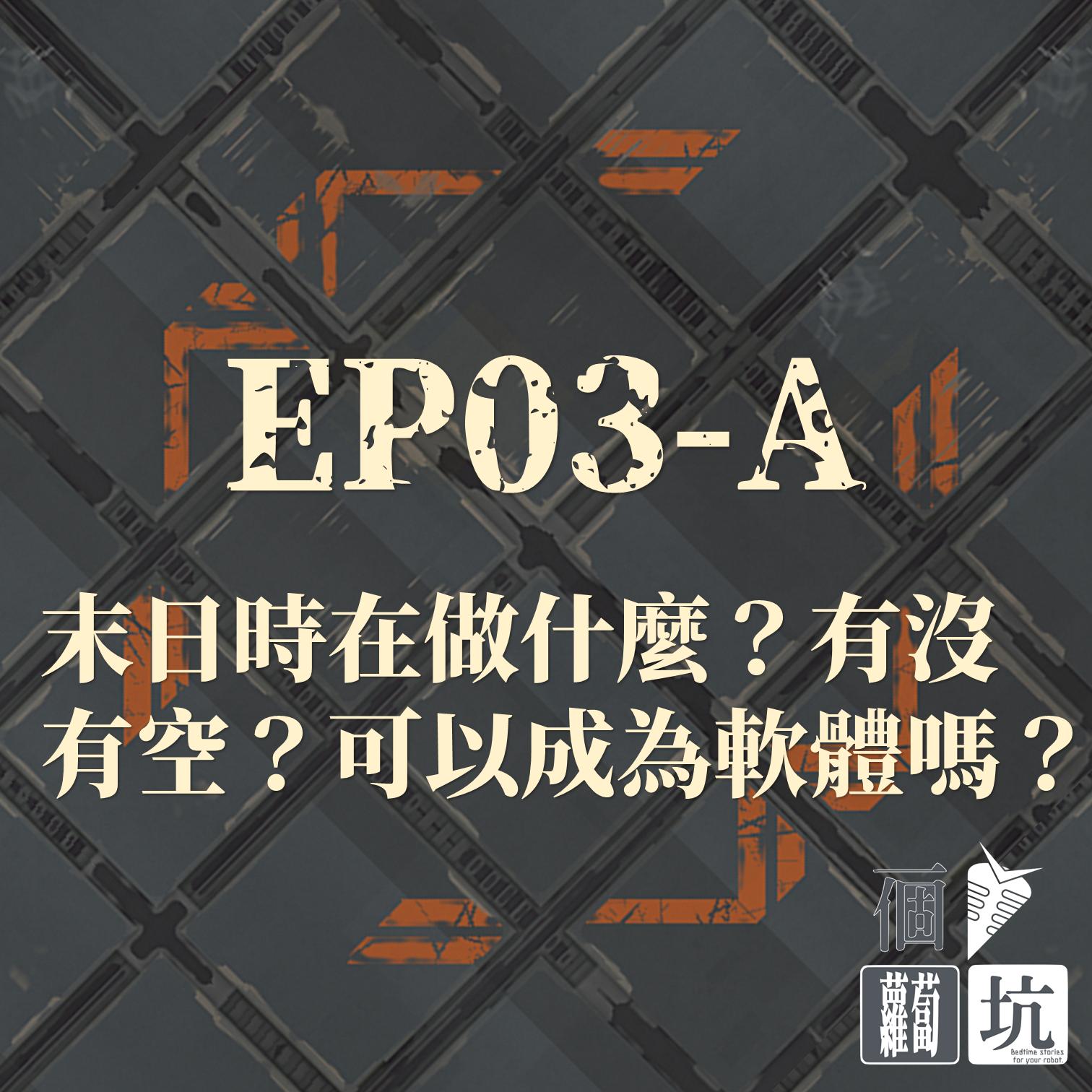 EP03-A:末日時在做什麼?有沒有空?可以成為軟體嗎?