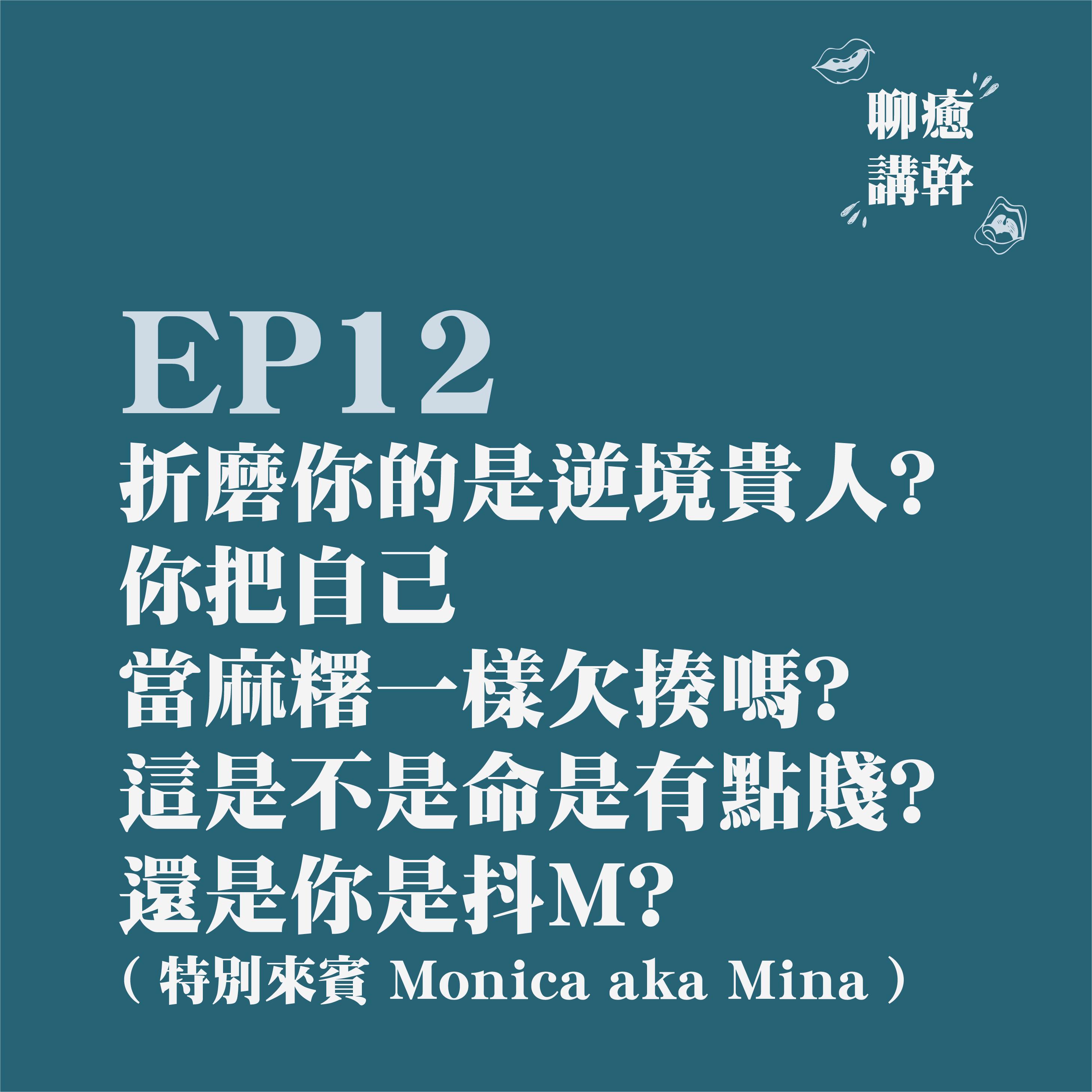 EP12 - 折磨你的是逆境貴人? 你把自己當麻糬一樣欠揍嗎? 這是不是命是有點賤? 還是你是抖M ? feat. Monica aka Mina