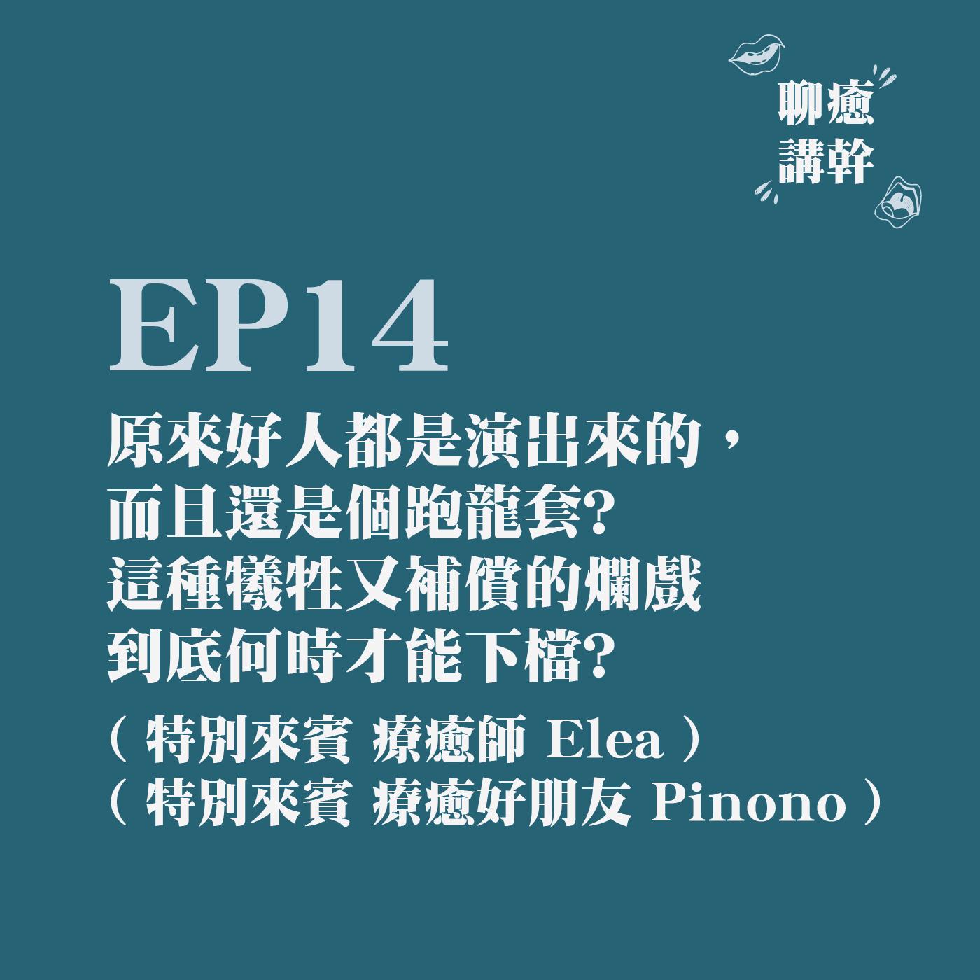 EP14 - 原來好人都是演出來的,而且還是個跑龍套? 這種犧牲又補償的爛戲到底何時才能下檔? feat. Elea & Pinono