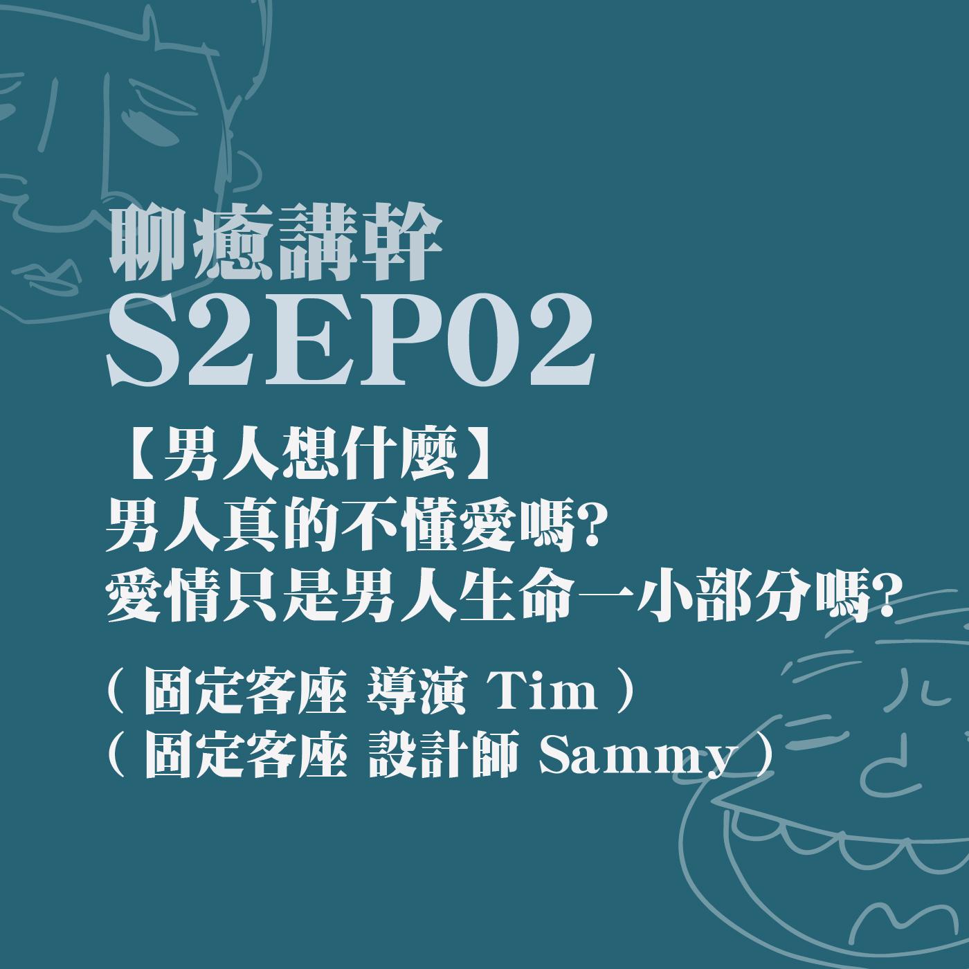 S2EP02 - 【男人想什麼】男人真的不懂愛嗎? 愛情只是男人生命一小部分嗎? feat. Tim & Sammy