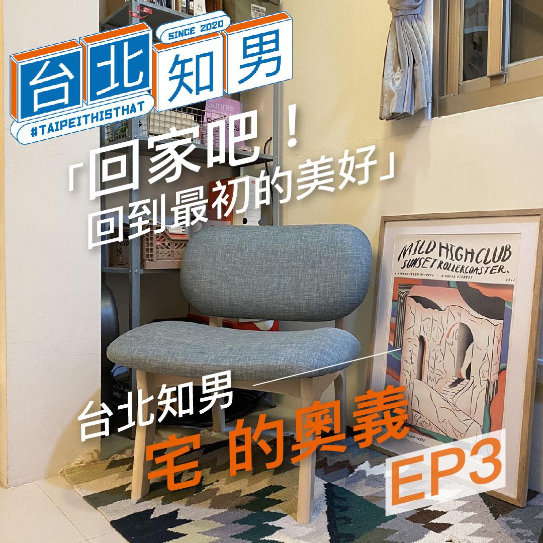 EP.3「回家吧!回到最初的美好」|台北知男 宅的奧義