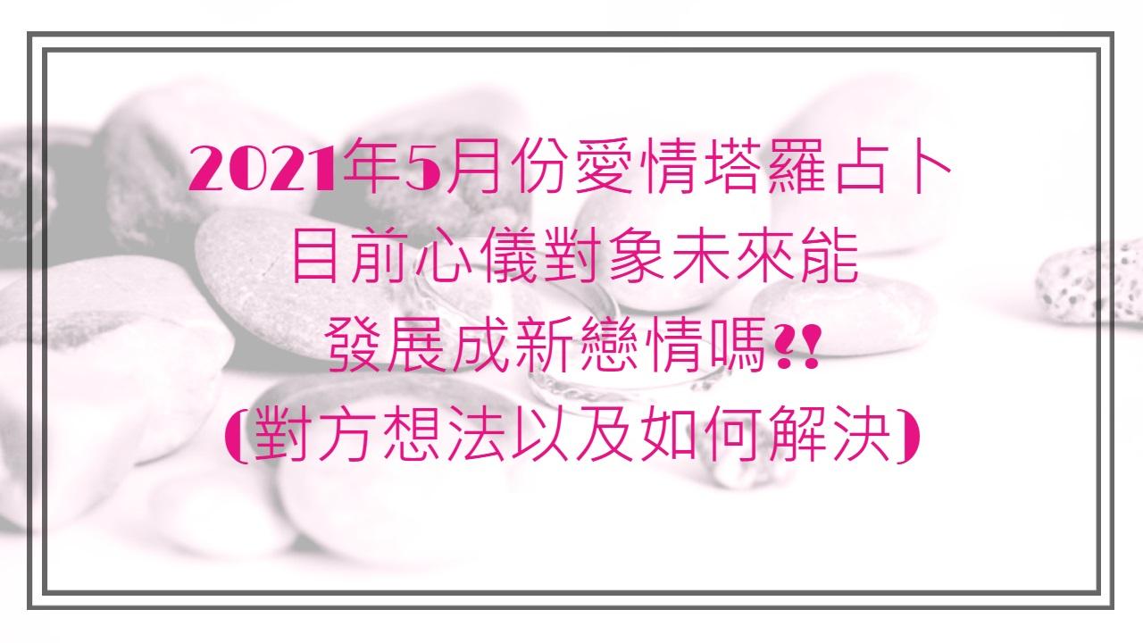 2021年5月份愛情塔羅占卜:目前心儀對象想跟我發展戀情嗎(對方內心的想法這段關係未來方向) Part2