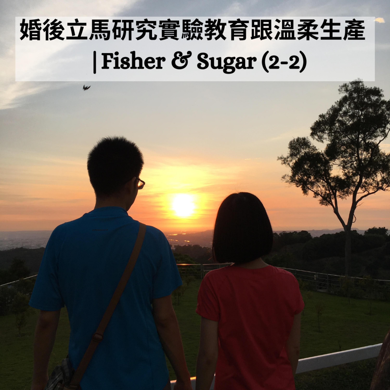 [小眾] #36 婚後立馬研究實驗教與跟溫柔生產 | Fisher & Sugar (2-2)