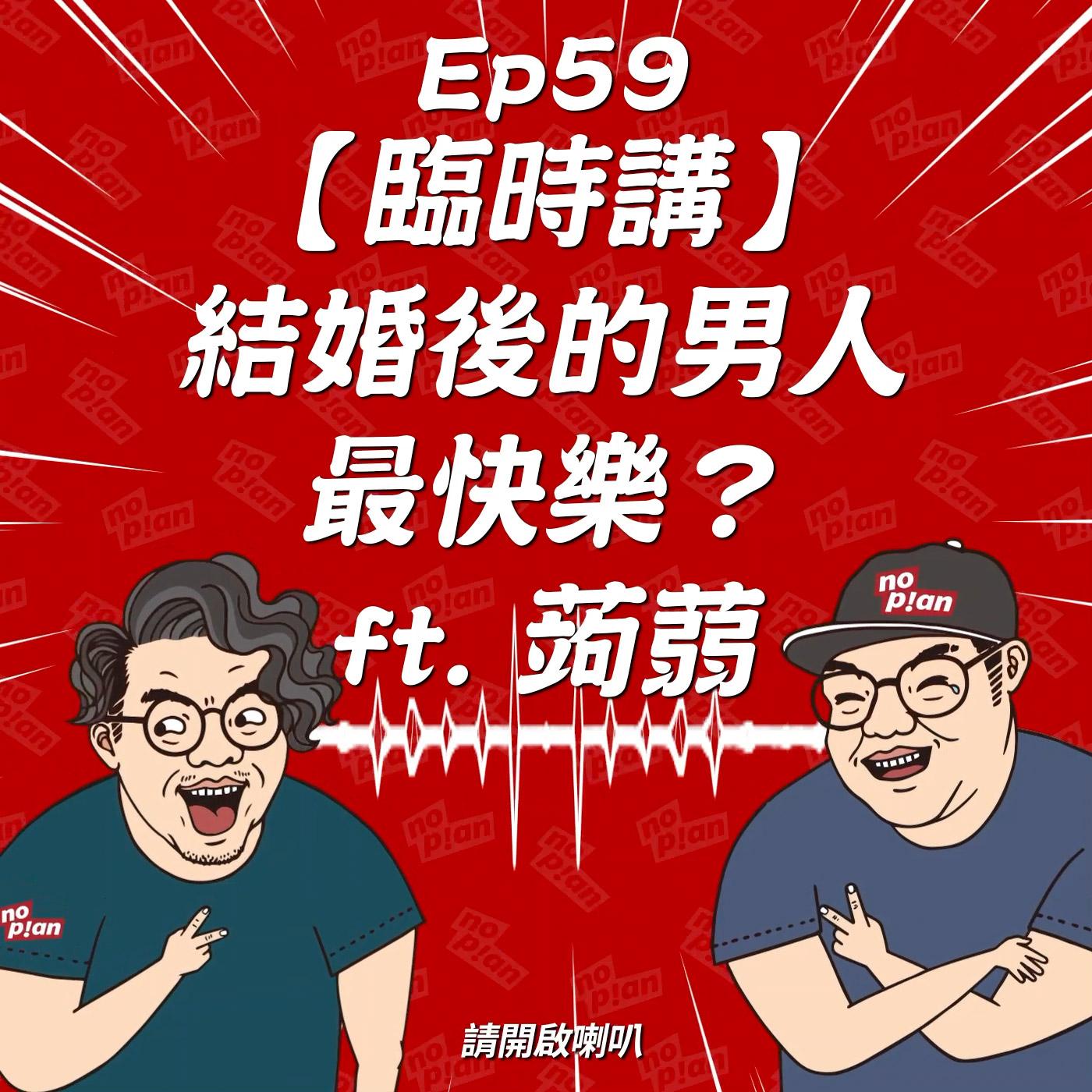 EP059 【臨時講】結婚後的男人最快樂?  ft. 蒟蒻