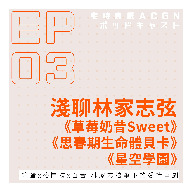 EP.03 笨蛋x格鬥技x百合林家志弦筆下的愛情喜劇—淺聊《草莓奶昔Sweet》《思春期生命體貝卡》《星空學園》