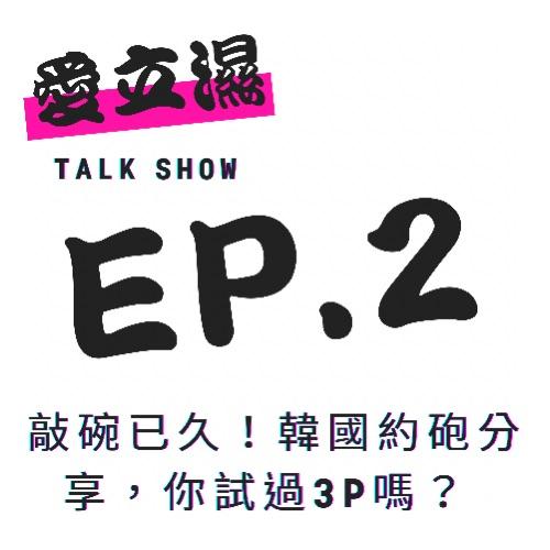 Ep.2敲碗已久!韓國約砲分享,你試過3P嗎?